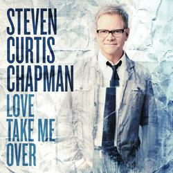 Steven Curtis Chapman - Love Take Me Over